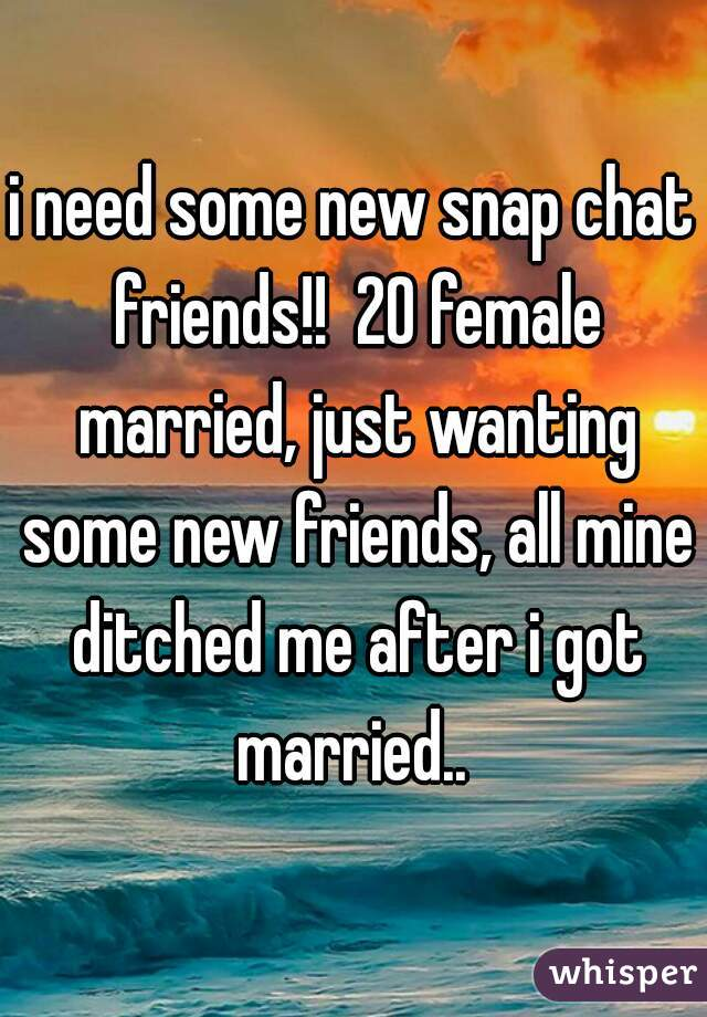 i need some new snap chat friends!!  20 female married, just wanting some new friends, all mine ditched me after i got married..