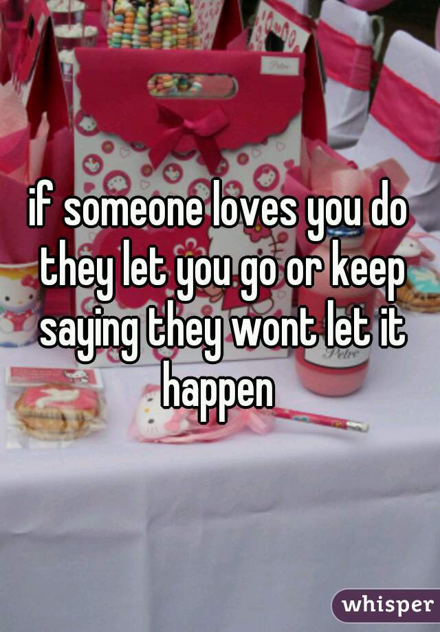 if someone loves you do they let you go or keep saying they wont let it happen