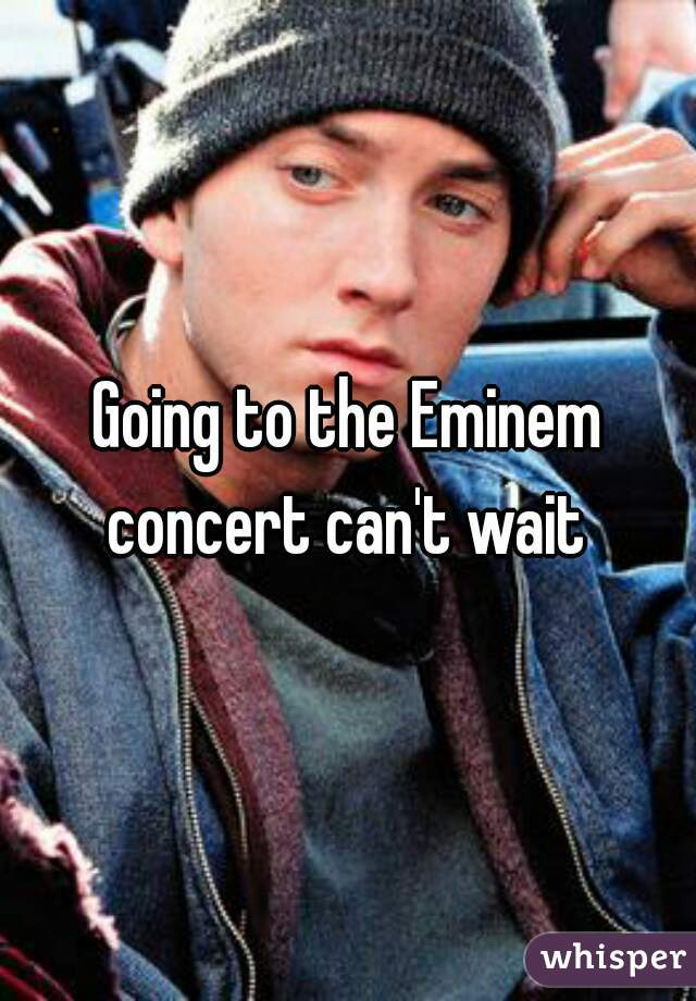 Going to the Eminem concert can't wait