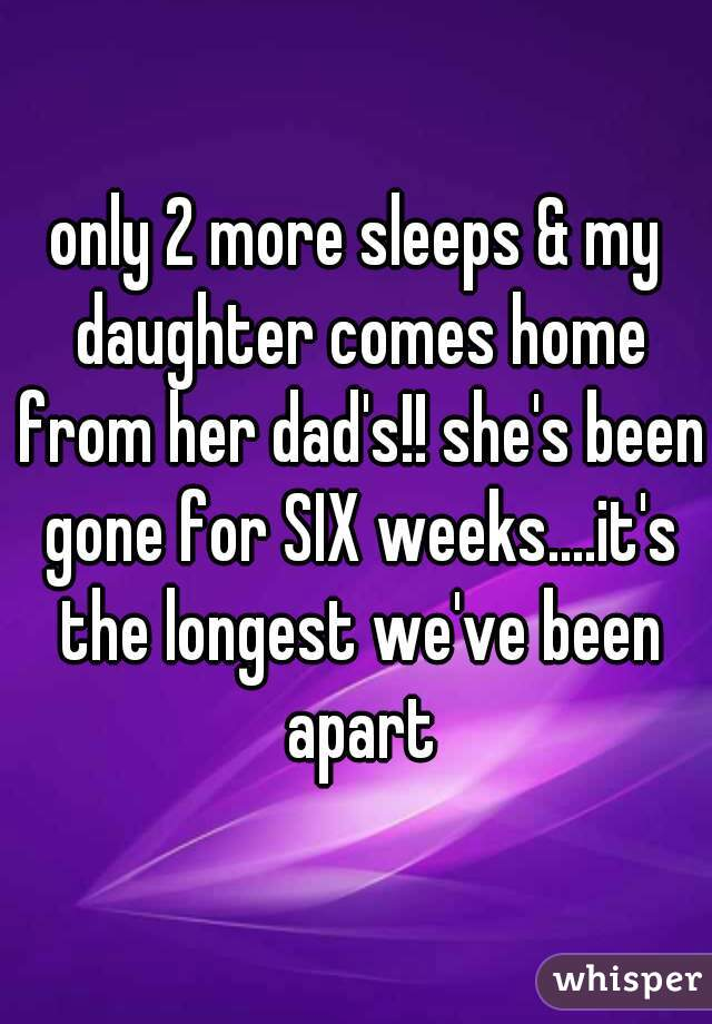 only 2 more sleeps & my daughter comes home from her dad's!! she's been gone for SIX weeks....it's the longest we've been apart