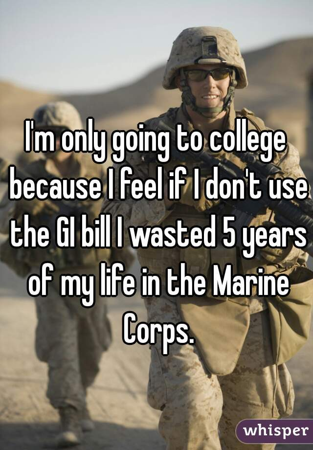 I'm only going to college because I feel if I don't use the GI bill I wasted 5 years of my life in the Marine Corps.