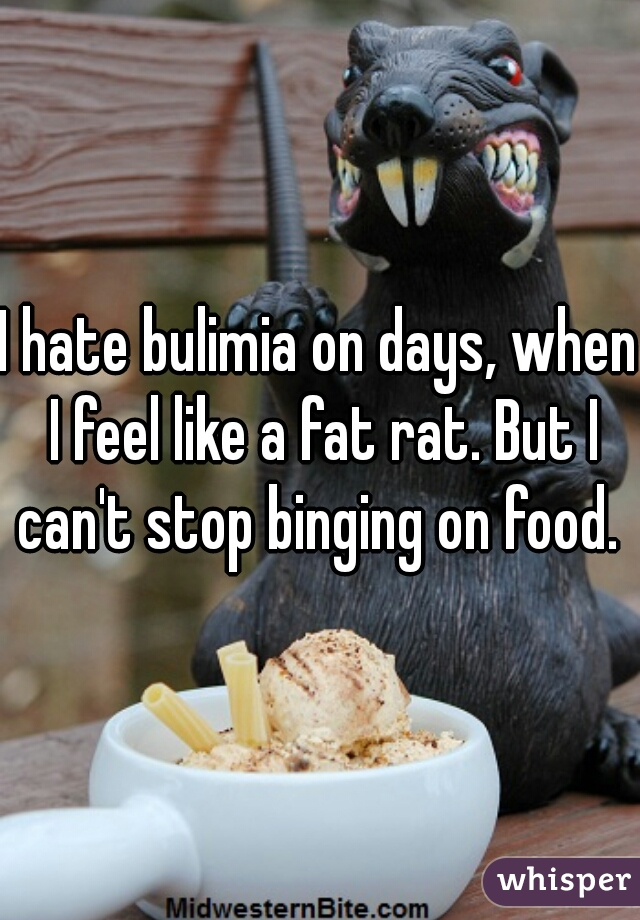I hate bulimia on days, when I feel like a fat rat. But I can't stop binging on food.