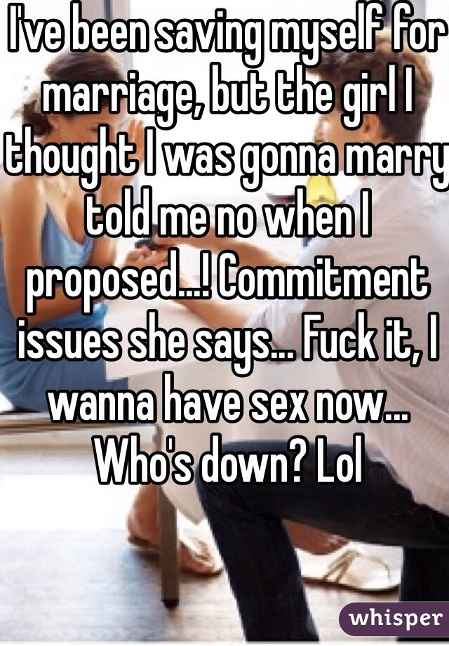 I've been saving myself for marriage, but the girl I thought I was gonna marry told me no when I proposed...! Commitment issues she says... Fuck it, I wanna have sex now... Who's down? Lol