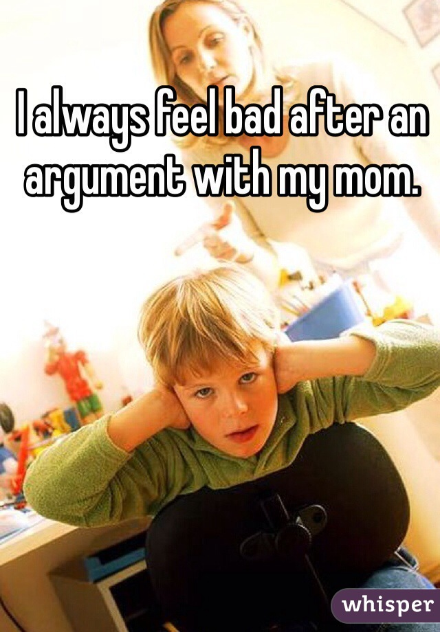 I always feel bad after an argument with my mom.