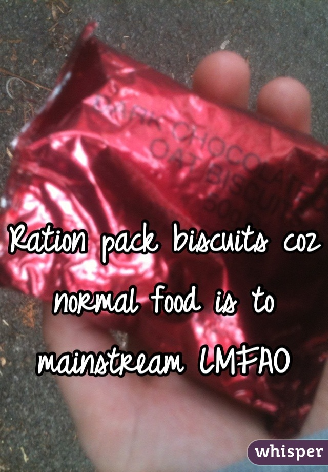 Ration pack biscuits coz normal food is to mainstream LMFAO