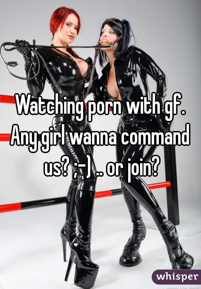 Watching porn with gf. Any girl wanna command us? ;-) .. or join?