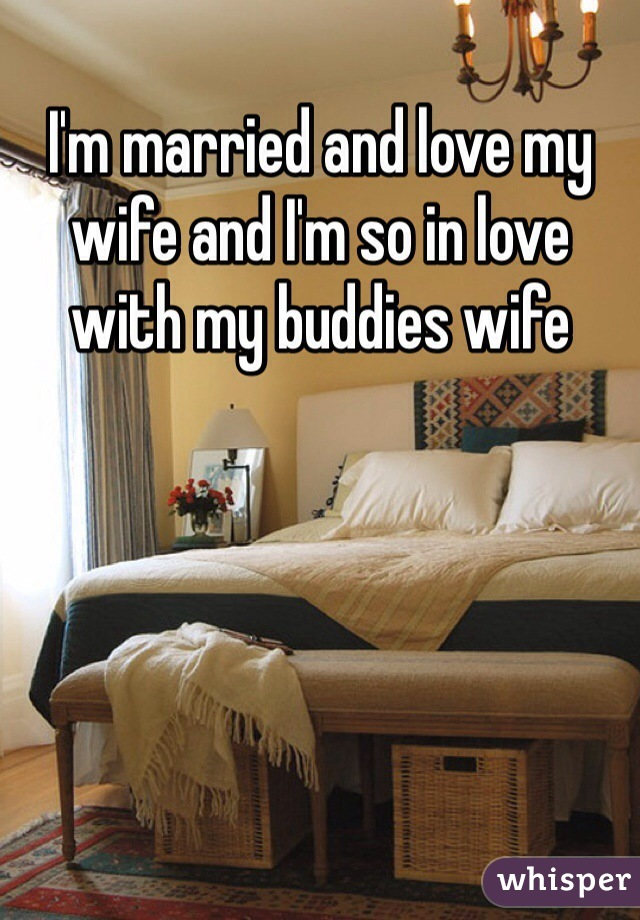 I'm married and love my wife and I'm so in love with my buddies wife