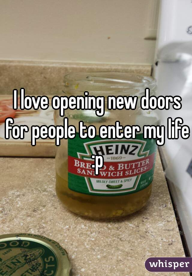 I love opening new doors for people to enter my life :p