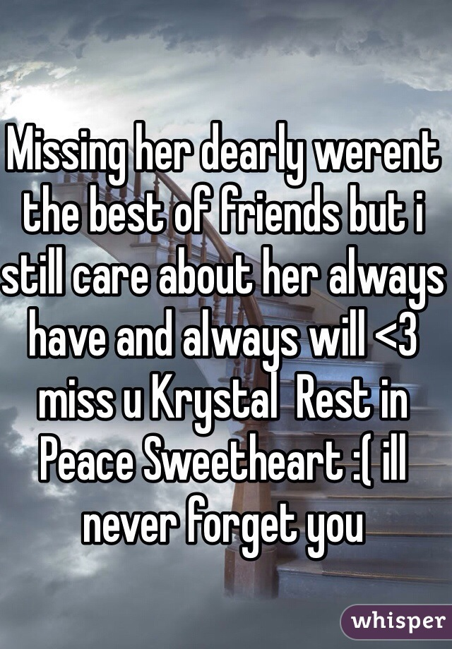 Missing her dearly werent the best of friends but i still care about her always have and always will <3 miss u Krystal  Rest in Peace Sweetheart :( ill never forget you