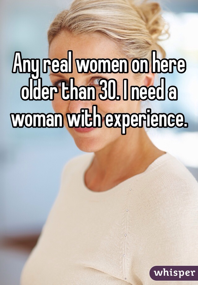 Any real women on here older than 30. I need a woman with experience.