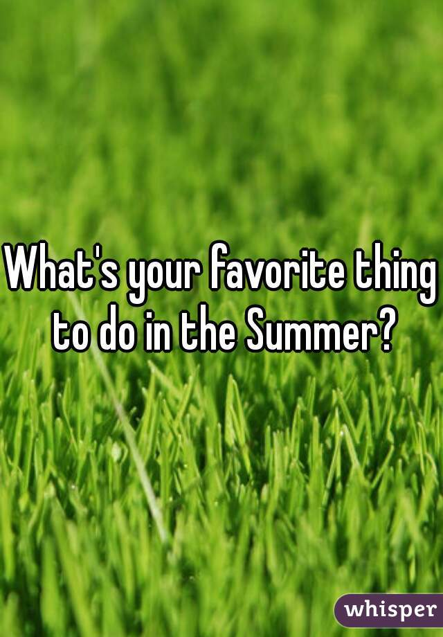 What's your favorite thing to do in the Summer?