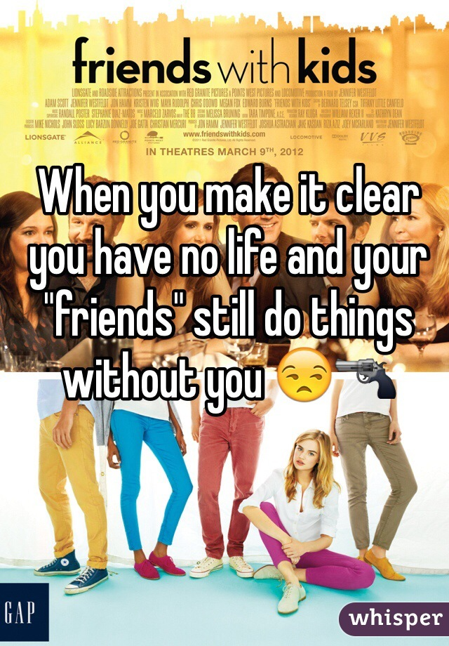 """When you make it clear you have no life and your """"friends"""" still do things without you 😒🔫"""