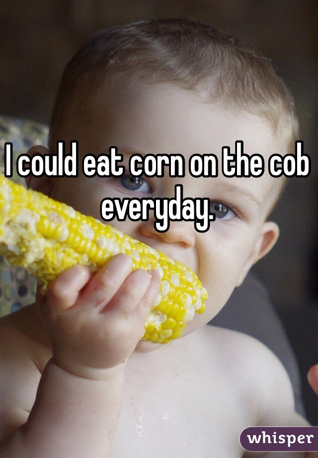 I could eat corn on the cob everyday.