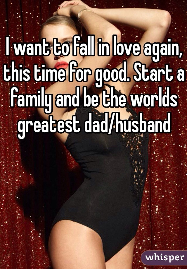 I want to fall in love again, this time for good. Start a family and be the worlds greatest dad/husband