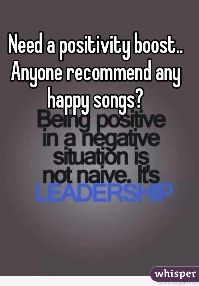 Need a positivity boost.. Anyone recommend any happy songs?