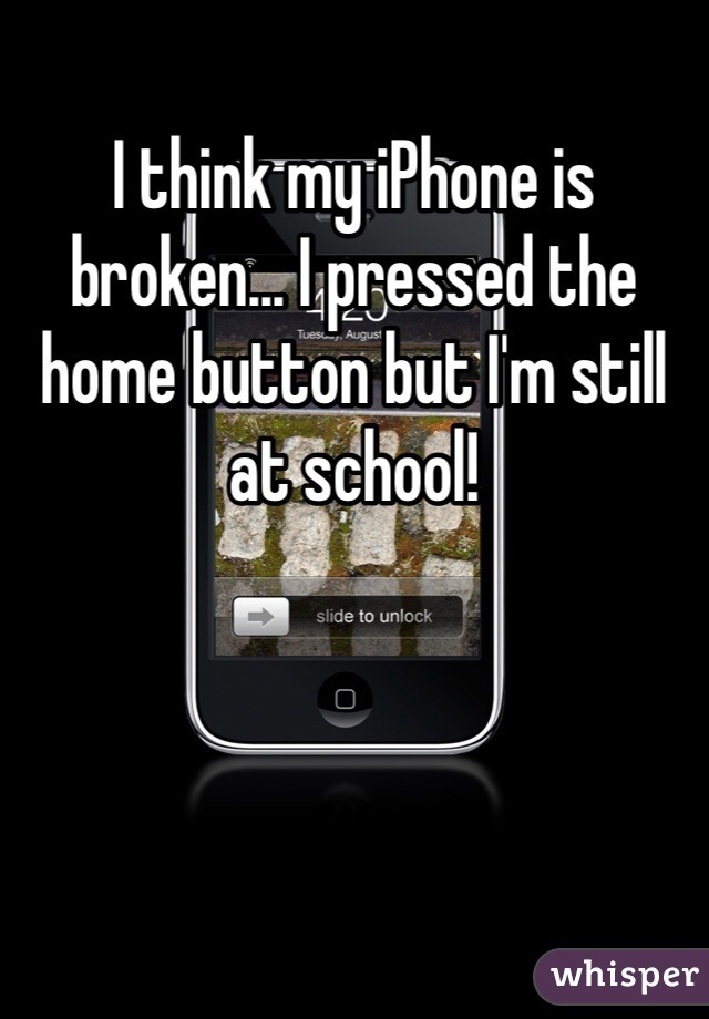 I think my iPhone is broken... I pressed the home button but I'm still at school!