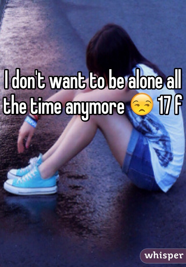 I don't want to be alone all the time anymore 😒 17 f