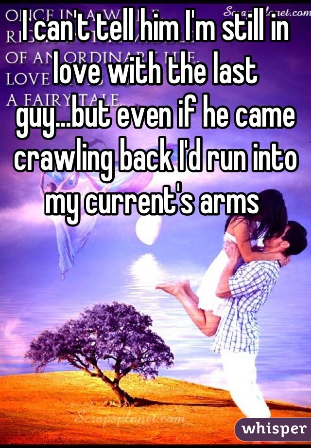 I can't tell him I'm still in love with the last guy...but even if he came crawling back I'd run into my current's arms
