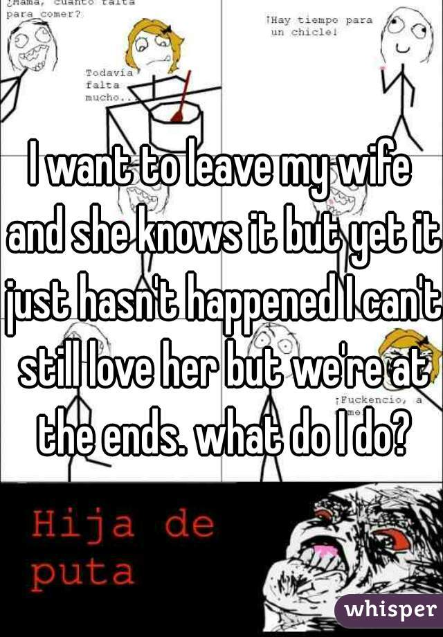I want to leave my wife and she knows it but yet it just hasn't happened I can't still love her but we're at the ends. what do I do?