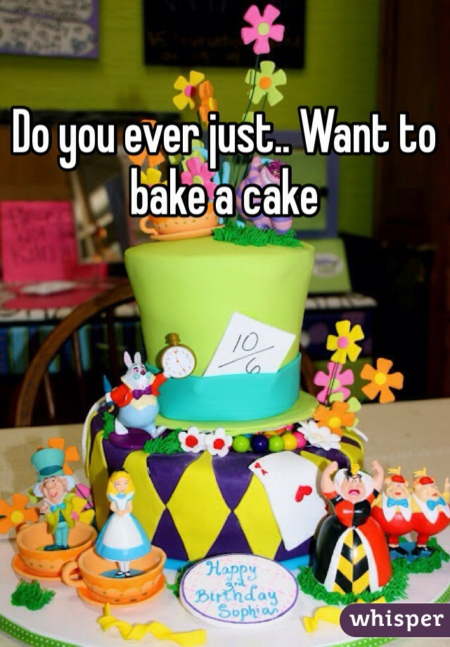 Do you ever just.. Want to bake a cake