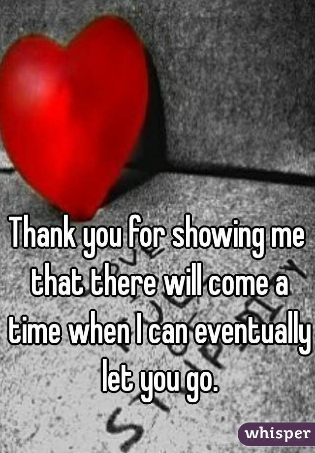 Thank you for showing me that there will come a time when I can eventually let you go.