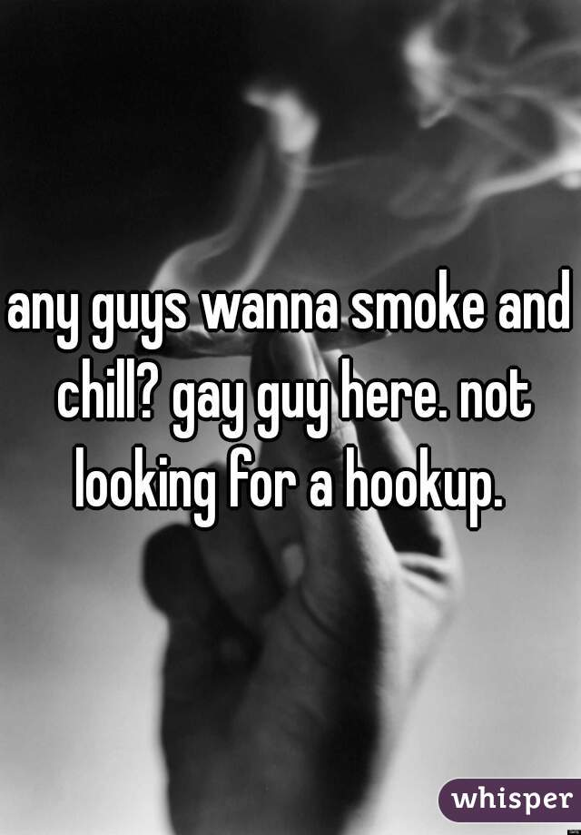 any guys wanna smoke and chill? gay guy here. not looking for a hookup.