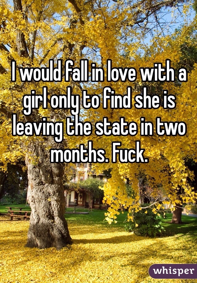I would fall in love with a girl only to find she is leaving the state in two months. Fuck.