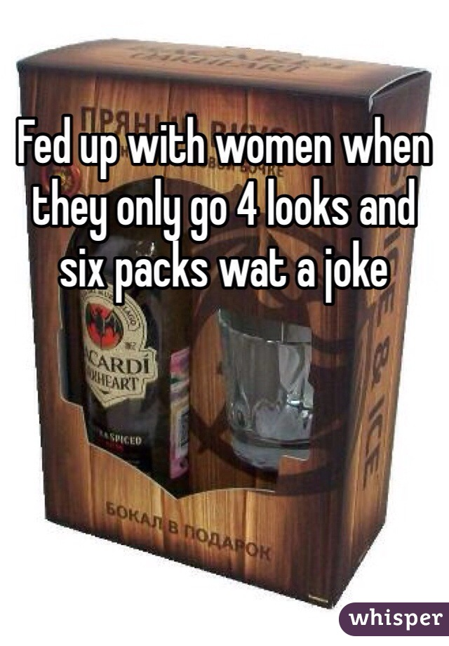 Fed up with women when they only go 4 looks and six packs wat a joke