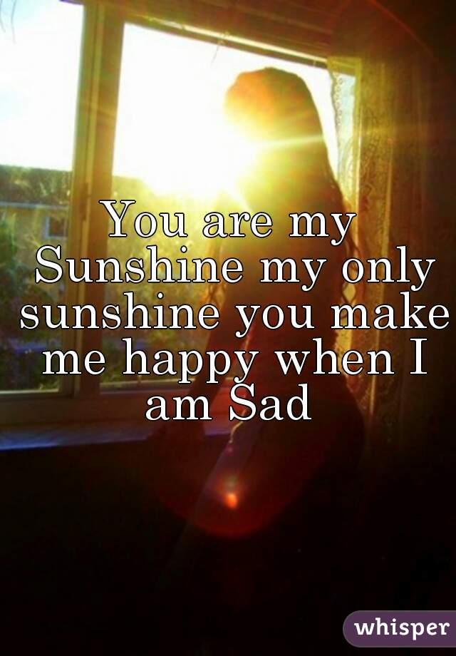 You are my Sunshine my only sunshine you make me happy when I am Sad