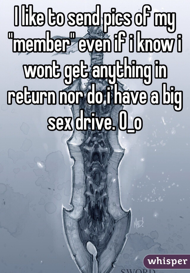 """I like to send pics of my """"member"""" even if i know i wont get anything in return nor do i have a big sex drive. 0_o"""
