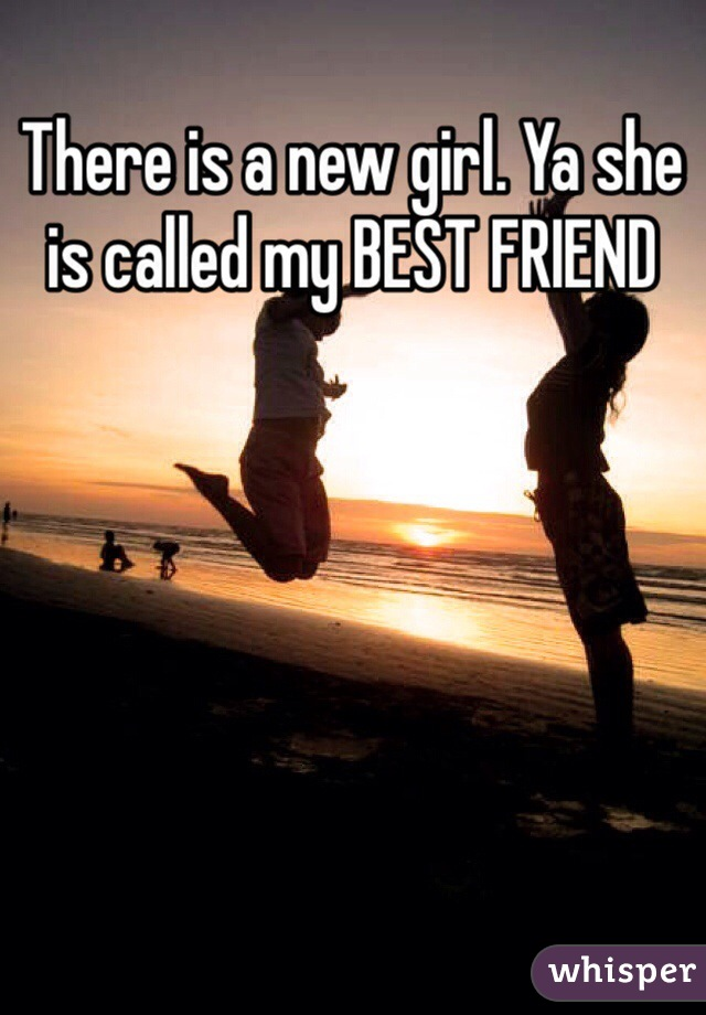 There is a new girl. Ya she is called my BEST FRIEND