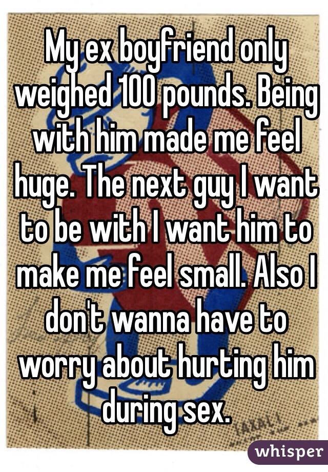 My ex boyfriend only weighed 100 pounds. Being with him made me feel huge. The next guy I want to be with I want him to make me feel small. Also I don't wanna have to worry about hurting him during sex.
