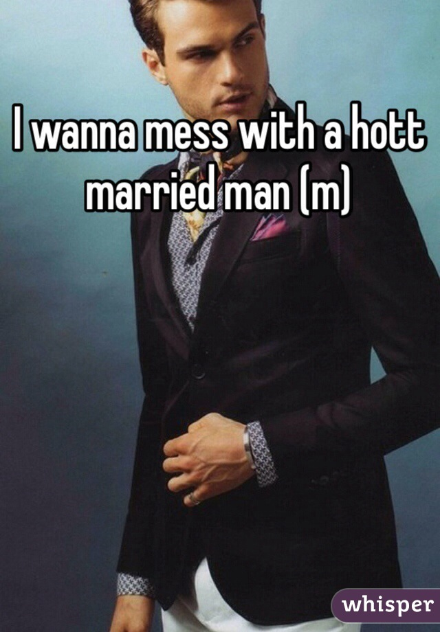 I wanna mess with a hott married man (m)