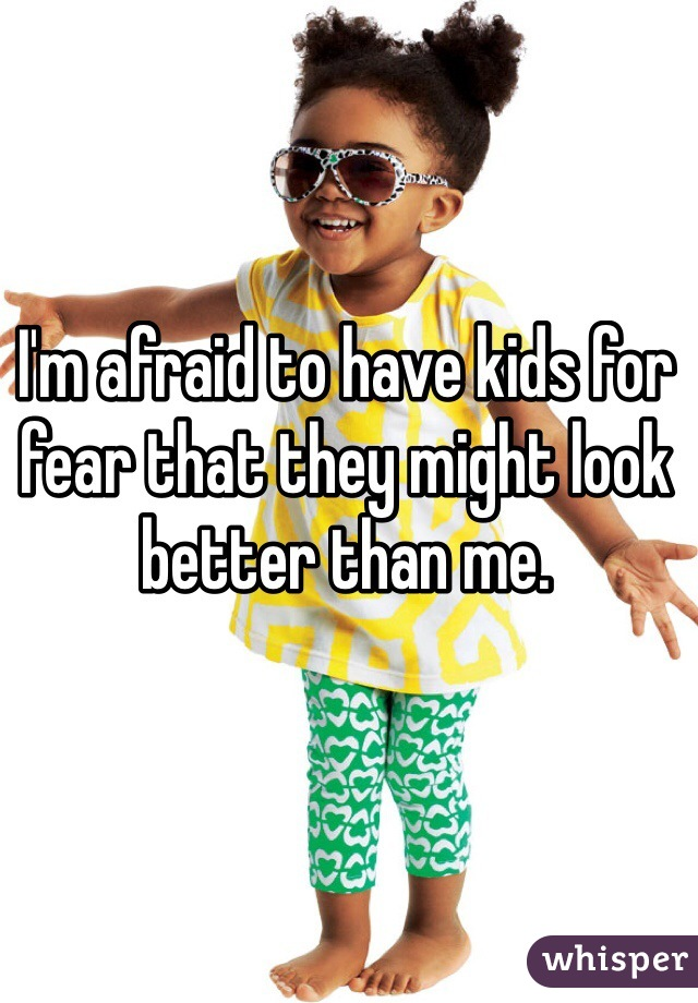 I'm afraid to have kids for fear that they might look better than me.