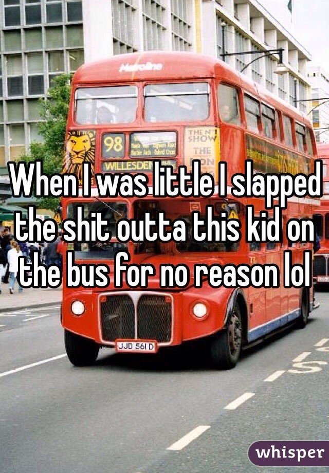 When I was little I slapped the shit outta this kid on the bus for no reason lol