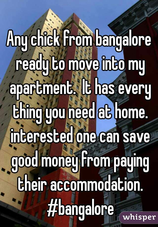 Any chick from bangalore ready to move into my apartment.  It has every thing you need at home. interested one can save good money from paying their accommodation. #bangalore