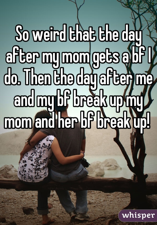 So weird that the day after my mom gets a bf I do. Then the day after me and my bf break up my mom and her bf break up!