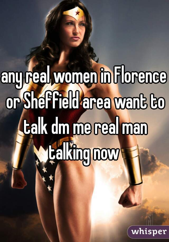 any real women in Florence or Sheffield area want to talk dm me real man talking now