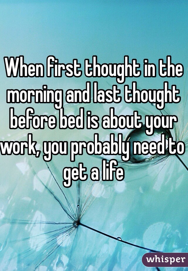 When first thought in the morning and last thought before bed is about your work, you probably need to get a life