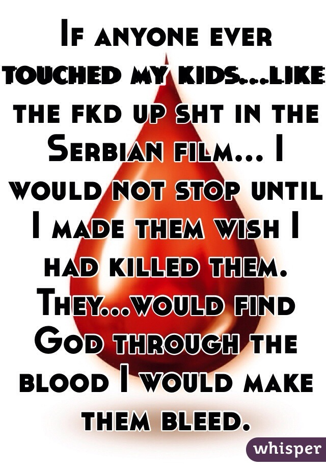 If anyone ever touched my kids...like the fkd up sht in the Serbian film... I would not stop until I made them wish I had killed them. They...would find God through the blood I would make them bleed.