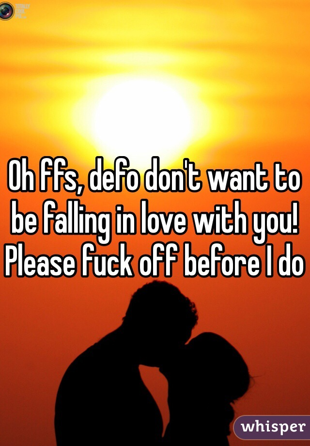 Oh ffs, defo don't want to be falling in love with you! Please fuck off before I do