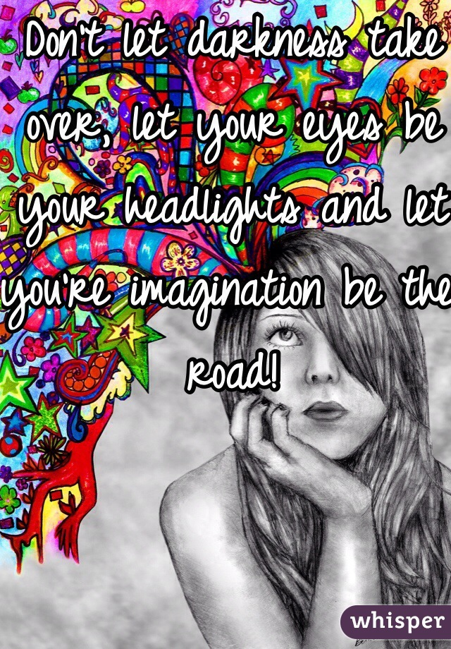 Don't let darkness take over, let your eyes be your headlights and let you're imagination be the road!