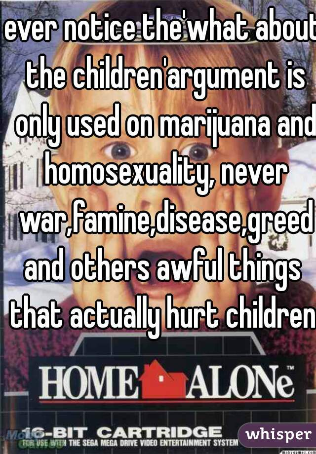 ever notice the'what about the children'argument is only used on marijuana and homosexuality, never war,famine,disease,greed and others awful things that actually hurt children