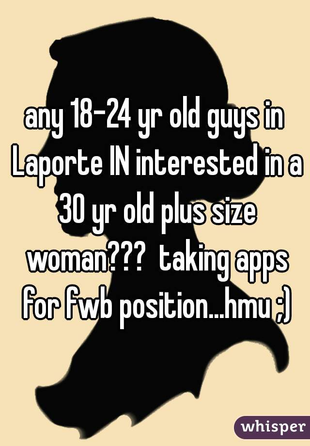 any 18-24 yr old guys in Laporte IN interested in a 30 yr old plus size woman???  taking apps for fwb position...hmu ;)