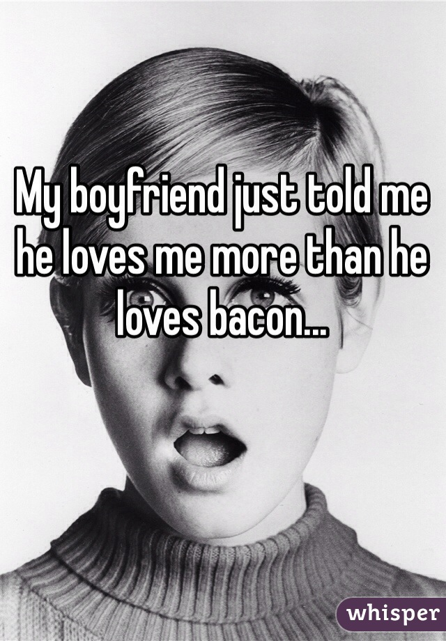 My boyfriend just told me he loves me more than he loves bacon...