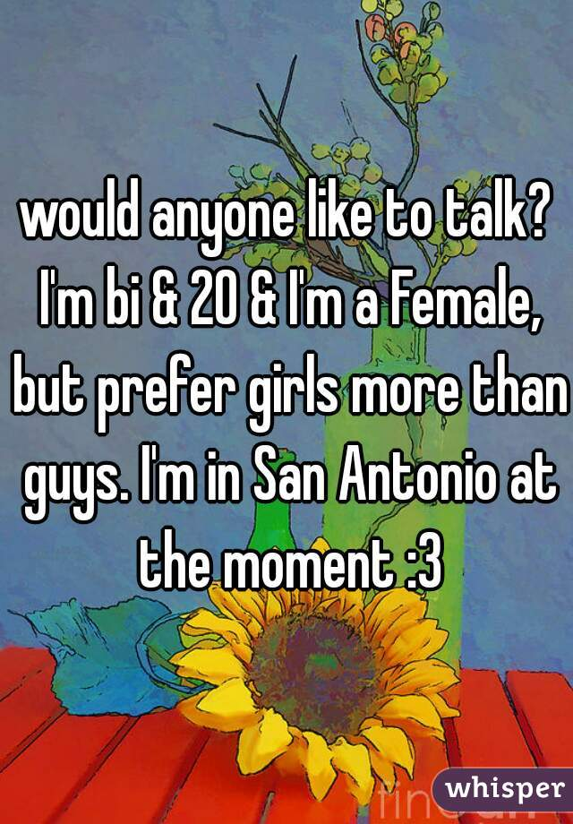 would anyone like to talk? I'm bi & 20 & I'm a Female, but prefer girls more than guys. I'm in San Antonio at the moment :3