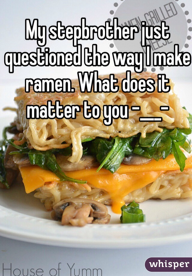My stepbrother just questioned the way I make ramen. What does it matter to you -___-