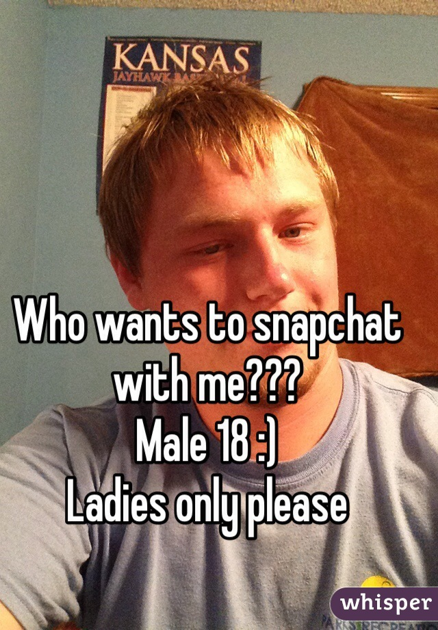 Who wants to snapchat with me??? Male 18 :)  Ladies only please