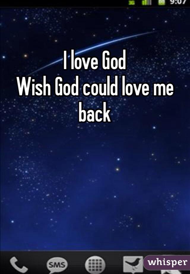 I love God Wish God could love me back