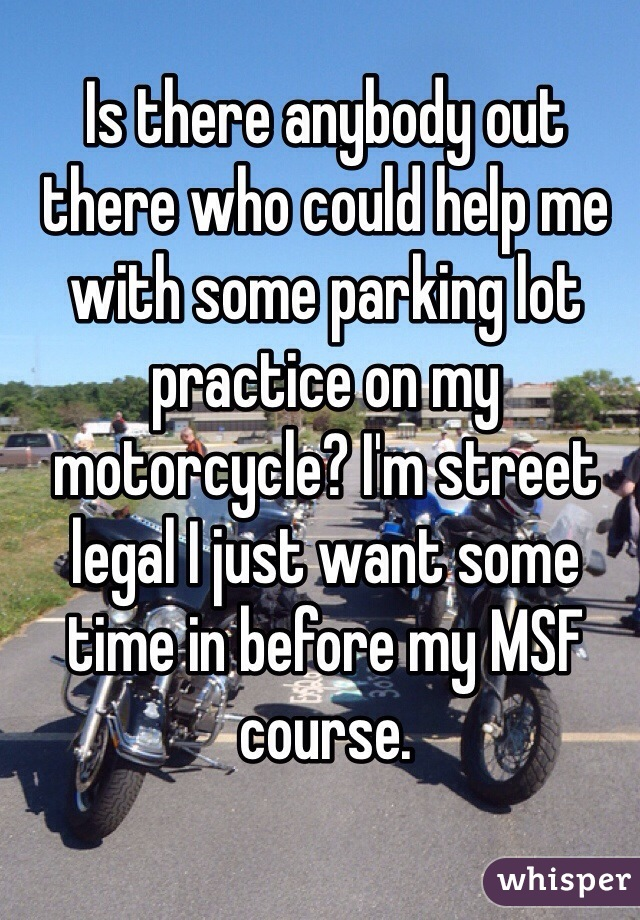 Is there anybody out there who could help me with some parking lot practice on my motorcycle? I'm street legal I just want some time in before my MSF course.